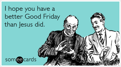 Funny Easter Ecard: I hope you have a better Good Friday than Jesus did.