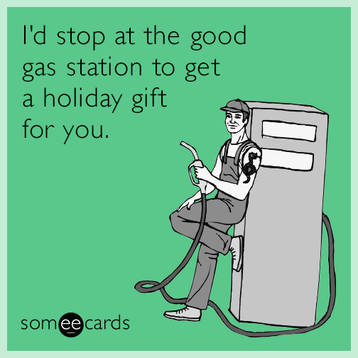 I'd stop at the good gas station to get a holiday gift for you.