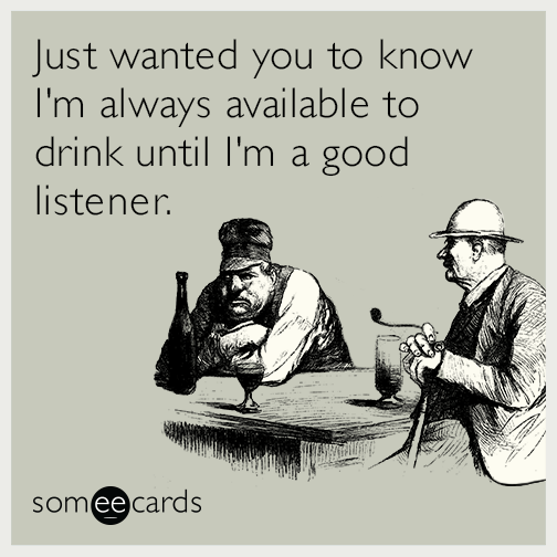 Just wanted you to know I'm always available to drink until I'm a good listener.