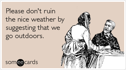 someecards.com - Please don't ruin the nice weather by suggesting that we go outdoors