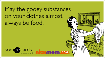 someecards.com - May the gooey substances on your clothes almost always be food.