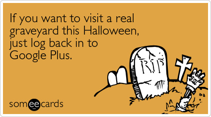 someecards.com - If you want to visit a real graveyard this Halloween, just log back in to Google Plus