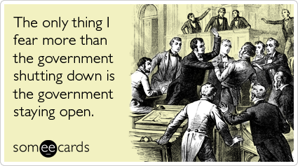 Funny Somewhat Topical Ecard: The only thing I fear more than the government shutting down is the government staying open.