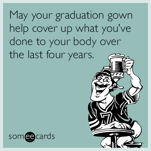 May your graduation gown help cover up what you've done to your body over the last four years.