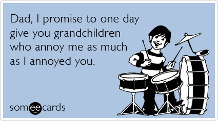 Funny Father's Day Ecard: Dad, I promise to one day give you grandchildren who annoy me as much as I annoyed you.