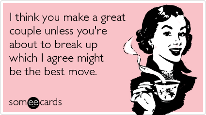 ... unless you're about to break up which I agree might be the best move