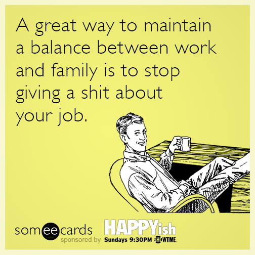 A great way to maintain a balance between work and family is to stop giving a shit about your job.