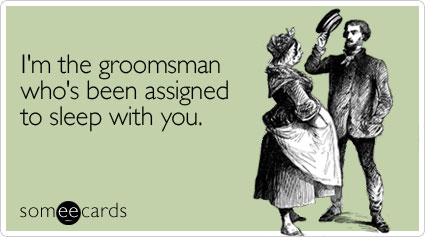 I'm the groomsman who's been assigned to sleep with you