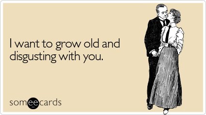 I want to grow old and disgusting with you.