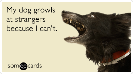 someecards.com - My dog growls at strangers because I can't.