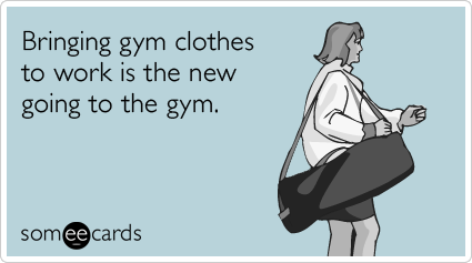 someecards.com - Bringing gym clothes to work is the new going to the gym.