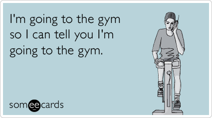 Funny Confession Ecard: I'm going to the gym so I can tell you I'm going to the gym.