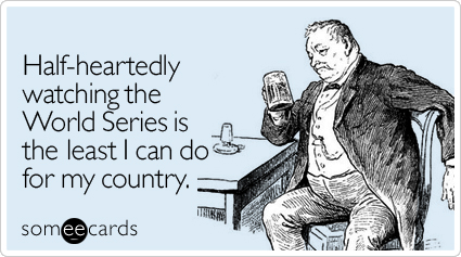 someecards.com - Half-heartedly watching the World Series is the least I can do for my country