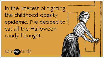 In the interest of fighting the childhood obesity epidemic, I've decided to eat all the Halloween candy I bought.