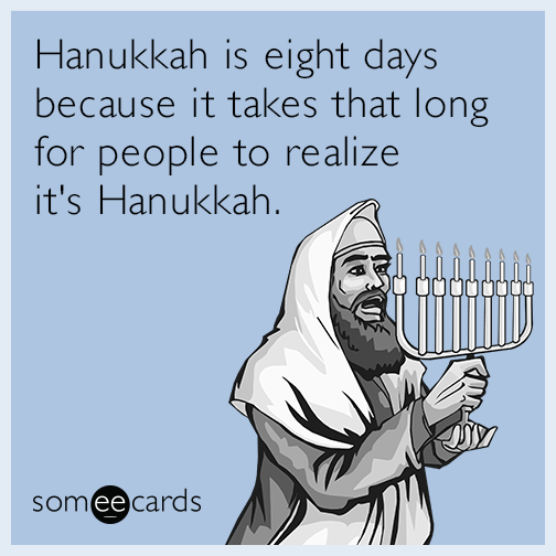 Hanukkah is eight days because it takes that long for people to realize it's Hanukkah