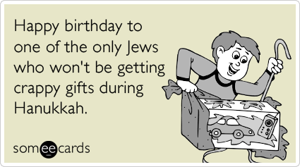 Happy birthday to one of the only Jews who won't be getting crappy gifts during Hanukkah.