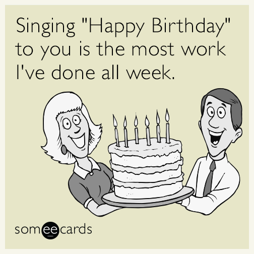 Funny Happy Birthday Meme For Coworker : Singing quot happy birthday to you is the most work i ve done