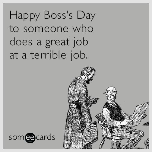 Happy Boss's Day to someone who does a great job at a terrible job.