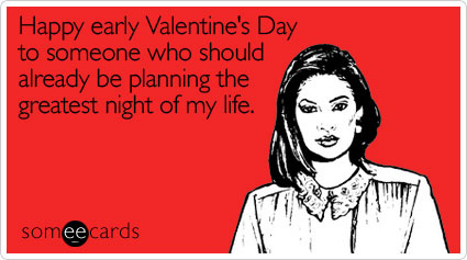 someecards.com - Happy early Valentine's Day to someone who should already be planning the greatest night of my life