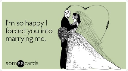 someecards.com - I'm so happy I forced you into marrying me