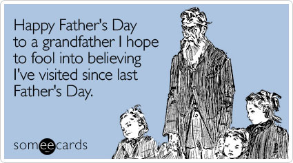 someecards.com - Happy Father's Day to a grandfather I hope to fool into believing I've visited since last Father's Day