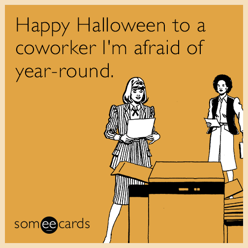 Happy Halloween to a coworker I'm afraid of year-round ...