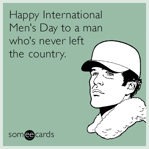 Happy International Men's Day to a man who's never left the country.