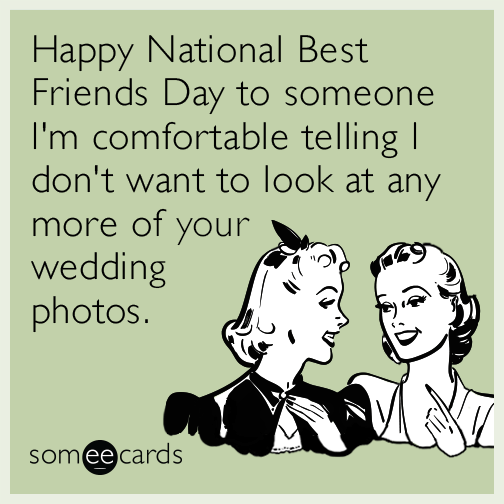 Happy National Best Friends Day to someone I'm comfortable telling I don't want to look at any more of your wedding photos.