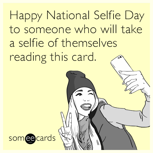 Happy National Selfie Day to someone who will take a selfie of themselves reading this card.