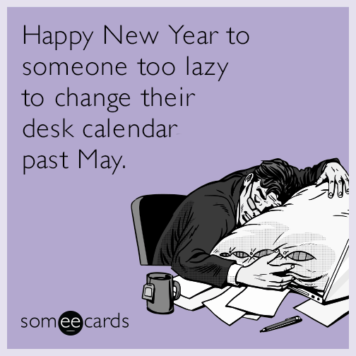 Happy New Year to someone too lazy to change their desk calendar past May.