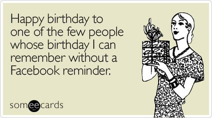 Funny Birthday Ecard: Happy birthday to one of the few people whose birthday I can remember without a Facebook reminder.