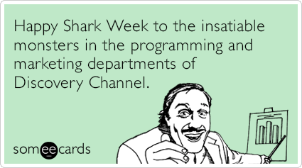 Happy Shark Week to the insatiable monsters in the programming and marketing departments of Discovery Channel.
