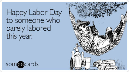 Funny Labor Day Ecard: Happy Labor Day to someone who barely labored this year.