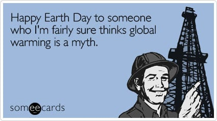 Happy Earth Day to someone who I'm fairly sure thinks global warming is a myth.