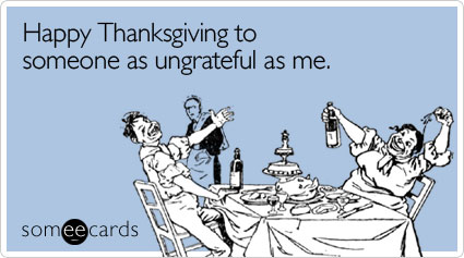 Funny Thanksgiving Ecard: Happy Thanksgiving to someone as ungrateful as me.