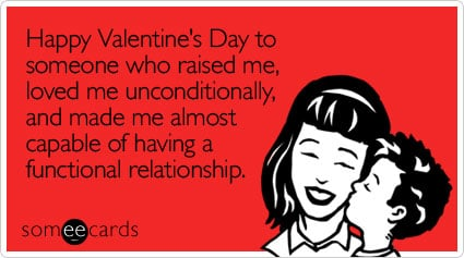 someecards.com - Happy Valentine's Day to someone who raised me, loved me unconditionally, and made me almost capable of having a functional relationship