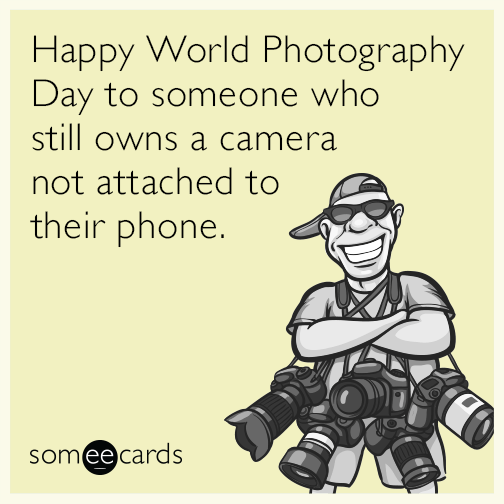 Happy World Photography Day to someone who still owns a camera not attached to their phone.