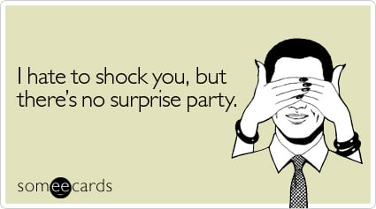 someecards.com - I hate to shock you, but there's no surprise party