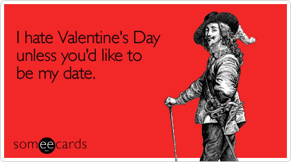 someecards.com - I hate Valentine's Day unless you'd like to be my date