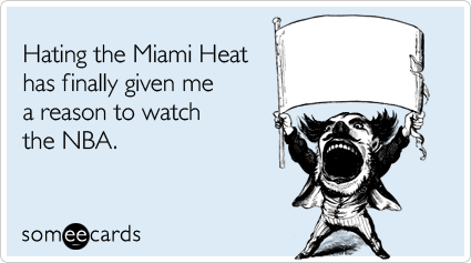 someecards.com - Hating the Miami Heat has finally given me a reason to watch the NBA