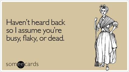 someecards.com - Haven't heard back so I assume you're busy, flaky, or dead