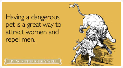 Having a dangerous pet is a great way to attract women and repel men