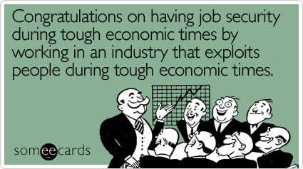 someecards.com - Congratulations on having job security during tough economic times by working in an industry that exploits people during tough economic times