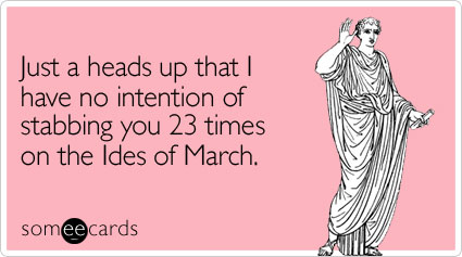 someecards.com - Just a heads up that I have no intention of stabbing you 23 times on the Ides of March
