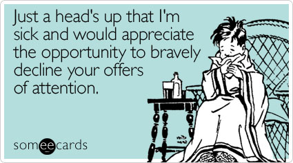 someecards.com - Just a head's up that I'm sick and would appreciate the opportunity to bravely decline your offers of attention