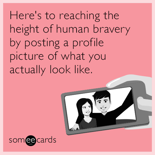 Here's to reaching the height of human bravery by posting a profile picture of what you actually look like.