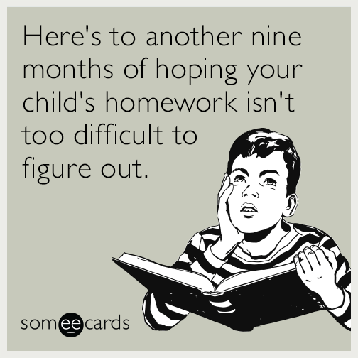 Here's to another nine months of hoping your child's homework isn't too difficult to figure out.