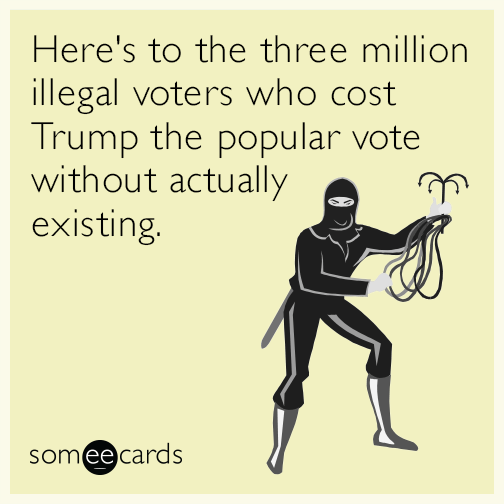 Here's to the three million illegal voters who cost Trump the popular vote without actually existing.