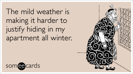 someecards.com - The mild weather is making it harder to justify hiding in my apartment all winter