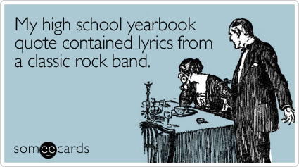 someecards.com - My high school yearbook quote contained lyrics from a classic rock band